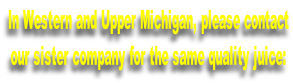 In Western and Upper Michigan, please contact our sister company for the same quality juice: